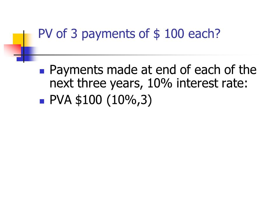 PV of 3 payments of $ 100 each? Payments made at end of each of the next three years, 10% interest rate: PVA $100 (10%,3)