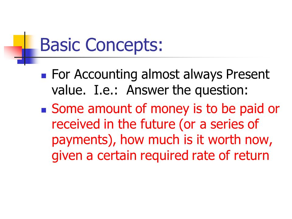 Basic Concepts: For Accounting almost always Present value. I.e.: Answer the question: Some amount of money is to be paid or received in the future (o