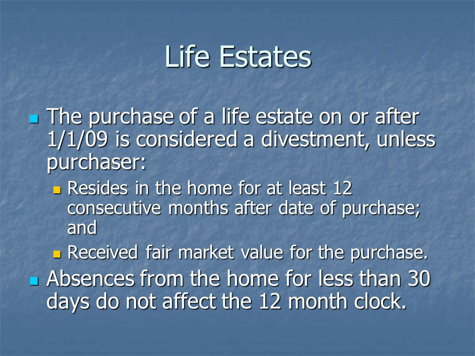 Life Estates The purchase of a life estate on or after 1/1/09 is considered a divestment, unless purchaser: The purchase of a life estate on or after 1/1/09 is considered a divestment, unless purchaser: Resides in the home for at least 12 consecutive months after date of purchase; and Resides in the home for at least 12 consecutive months after date of purchase; and Received fair market value for the purchase.