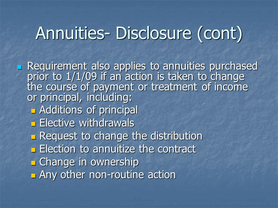 Annuities- Disclosure (cont) Requirement also applies to annuities purchased prior to 1/1/09 if an action is taken to change the course of payment or treatment of income or principal, including: Requirement also applies to annuities purchased prior to 1/1/09 if an action is taken to change the course of payment or treatment of income or principal, including: Additions of principal Additions of principal Elective withdrawals Elective withdrawals Request to change the distribution Request to change the distribution Election to annuitize the contract Election to annuitize the contract Change in ownership Change in ownership Any other non-routine action Any other non-routine action