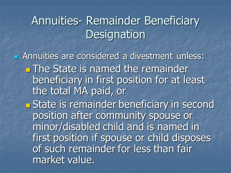 Annuities- Remainder Beneficiary Designation Annuities are considered a divestment unless: Annuities are considered a divestment unless: The State is named the remainder beneficiary in first position for at least the total MA paid, or The State is named the remainder beneficiary in first position for at least the total MA paid, or State is remainder beneficiary in second position after community spouse or minor/disabled child and is named in first position if spouse or child disposes of such remainder for less than fair market value.