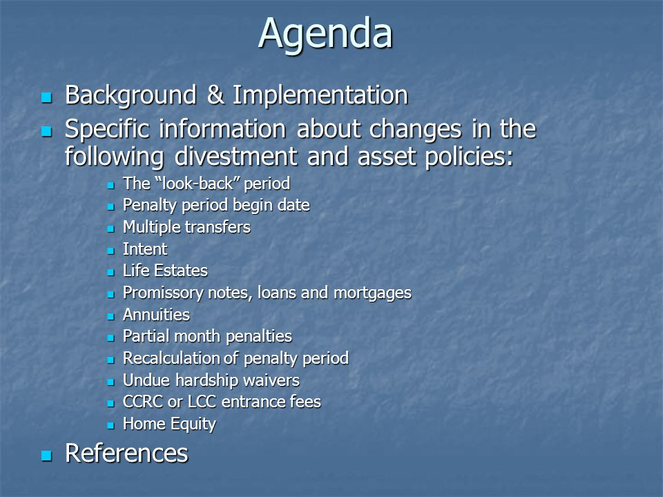 Agenda Background & Implementation Background & Implementation Specific information about changes in the following divestment and asset policies: Specific information about changes in the following divestment and asset policies: The look-back period The look-back period Penalty period begin date Penalty period begin date Multiple transfers Multiple transfers Intent Intent Life Estates Life Estates Promissory notes, loans and mortgages Promissory notes, loans and mortgages Annuities Annuities Partial month penalties Partial month penalties Recalculation of penalty period Recalculation of penalty period Undue hardship waivers Undue hardship waivers CCRC or LCC entrance fees CCRC or LCC entrance fees Home Equity Home Equity References References