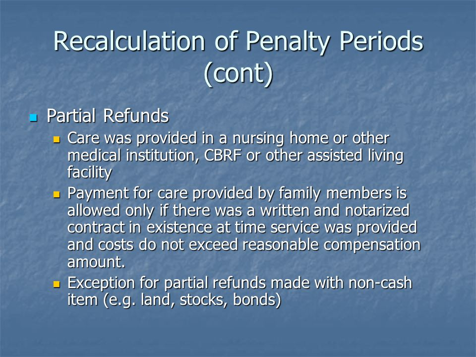Recalculation of Penalty Periods (cont) Partial Refunds Partial Refunds Care was provided in a nursing home or other medical institution, CBRF or other assisted living facility Care was provided in a nursing home or other medical institution, CBRF or other assisted living facility Payment for care provided by family members is allowed only if there was a written and notarized contract in existence at time service was provided and costs do not exceed reasonable compensation amount.