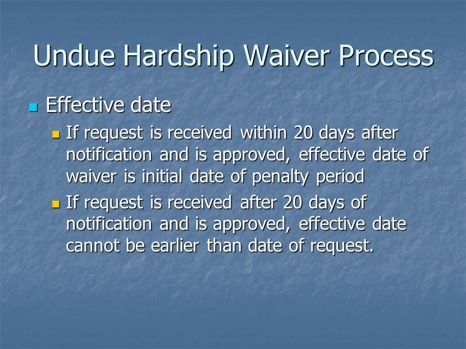 Undue Hardship Waiver Process Effective date Effective date If request is received within 20 days after notification and is approved, effective date of waiver is initial date of penalty period If request is received within 20 days after notification and is approved, effective date of waiver is initial date of penalty period If request is received after 20 days of notification and is approved, effective date cannot be earlier than date of request.
