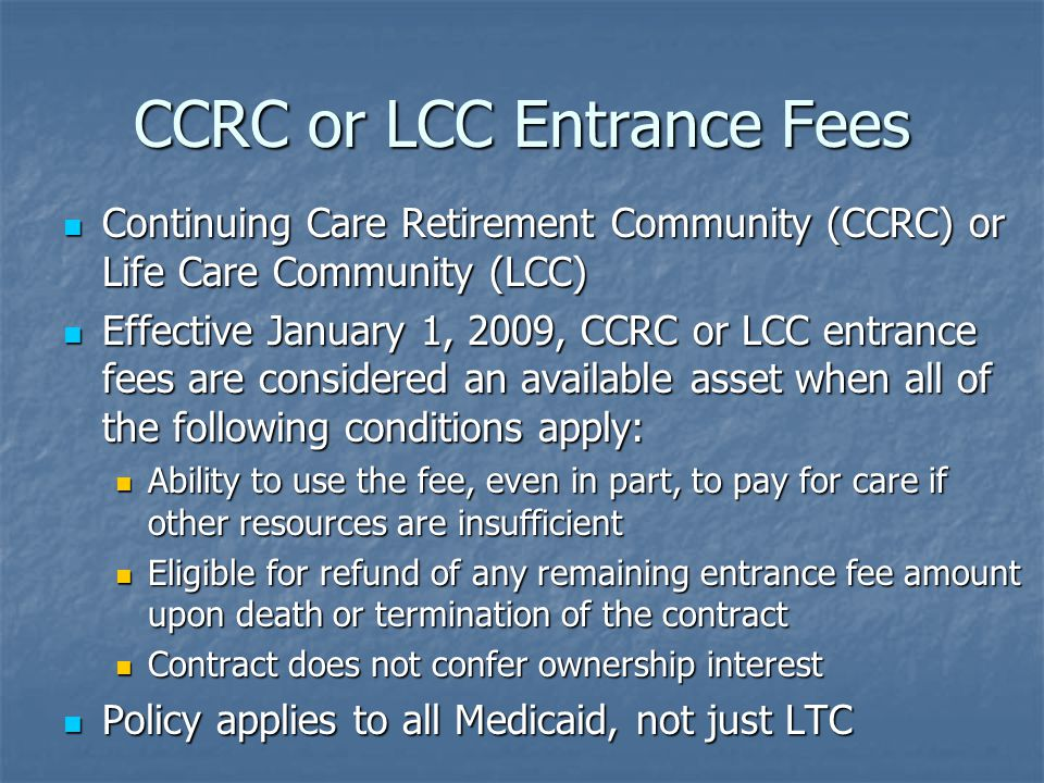 CCRC or LCC Entrance Fees Continuing Care Retirement Community (CCRC) or Life Care Community (LCC) Continuing Care Retirement Community (CCRC) or Life Care Community (LCC) Effective January 1, 2009, CCRC or LCC entrance fees are considered an available asset when all of the following conditions apply: Effective January 1, 2009, CCRC or LCC entrance fees are considered an available asset when all of the following conditions apply: Ability to use the fee, even in part, to pay for care if other resources are insufficient Ability to use the fee, even in part, to pay for care if other resources are insufficient Eligible for refund of any remaining entrance fee amount upon death or termination of the contract Eligible for refund of any remaining entrance fee amount upon death or termination of the contract Contract does not confer ownership interest Contract does not confer ownership interest Policy applies to all Medicaid, not just LTC Policy applies to all Medicaid, not just LTC