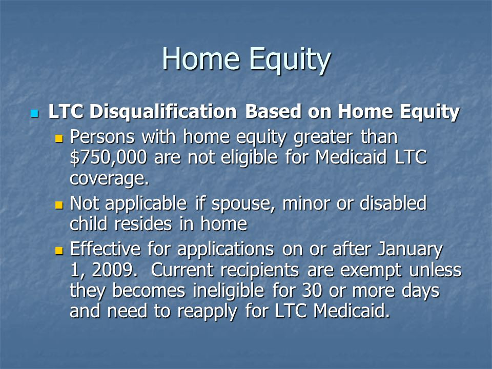 Home Equity LTC Disqualification Based on Home Equity LTC Disqualification Based on Home Equity Persons with home equity greater than $750,000 are not eligible for Medicaid LTC coverage.