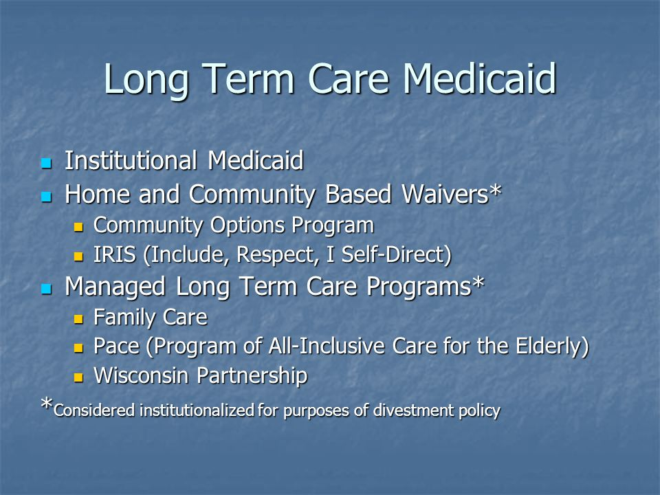 Long Term Care Medicaid Institutional Medicaid Institutional Medicaid Home and Community Based Waivers* Home and Community Based Waivers* Community Options Program Community Options Program IRIS (Include, Respect, I Self-Direct) IRIS (Include, Respect, I Self-Direct) Managed Long Term Care Programs* Managed Long Term Care Programs* Family Care Family Care Pace (Program of All-Inclusive Care for the Elderly) Pace (Program of All-Inclusive Care for the Elderly) Wisconsin Partnership Wisconsin Partnership * Considered institutionalized for purposes of divestment policy