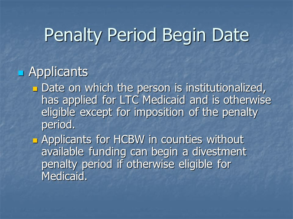 Penalty Period Begin Date Applicants Applicants Date on which the person is institutionalized, has applied for LTC Medicaid and is otherwise eligible except for imposition of the penalty period.