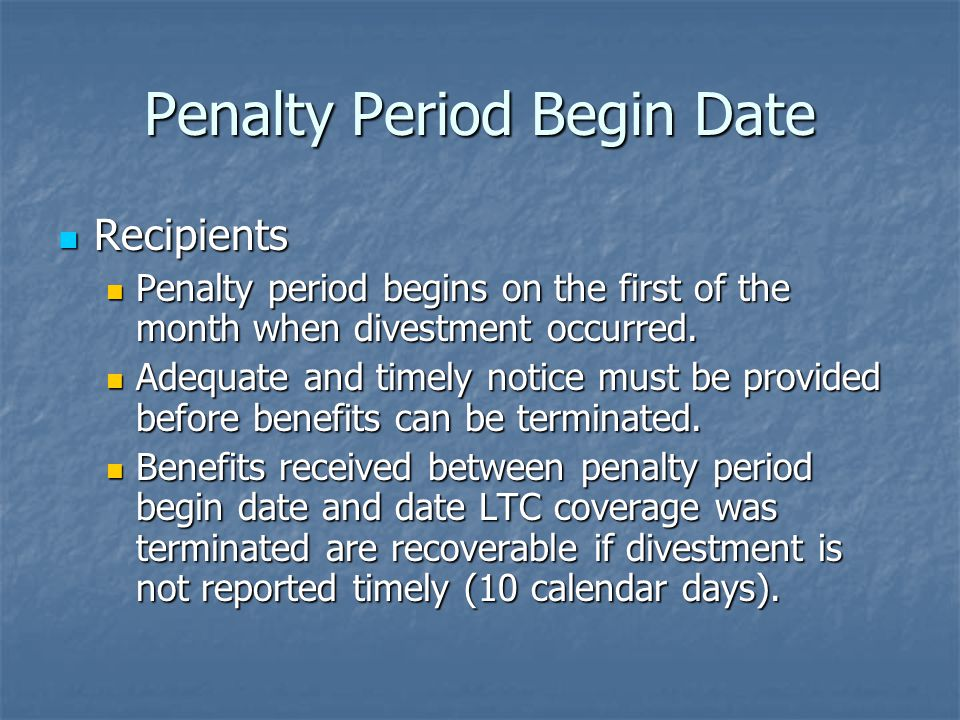 Penalty Period Begin Date Recipients Recipients Penalty period begins on the first of the month when divestment occurred.