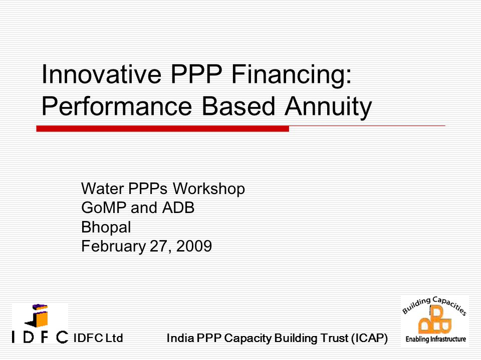 Innovative PPP Financing: Performance Based Annuity Water PPPs Workshop GoMP and ADB Bhopal February 27, 2009 IDFC LtdIndia PPP Capacity Building Trust (ICAP)