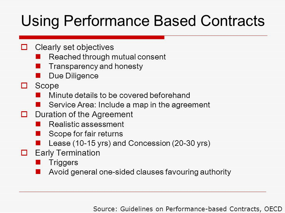 Using Performance Based Contracts  Clearly set objectives Reached through mutual consent Transparency and honesty Due Diligence  Scope Minute details to be covered beforehand Service Area: Include a map in the agreement  Duration of the Agreement Realistic assessment Scope for fair returns Lease (10-15 yrs) and Concession (20-30 yrs)  Early Termination Triggers Avoid general one-sided clauses favouring authority Source: Guidelines on Performance-based Contracts, OECD