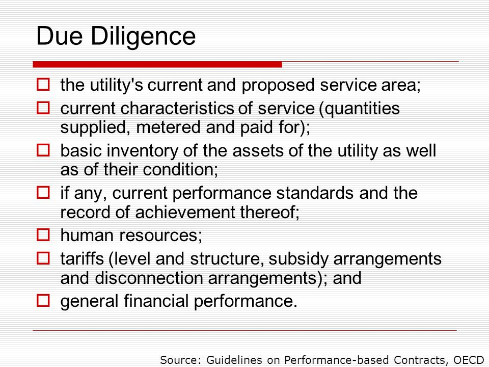 Due Diligence  the utility s current and proposed service area;  current characteristics of service (quantities supplied, metered and paid for);  basic inventory of the assets of the utility as well as of their condition;  if any, current performance standards and the record of achievement thereof;  human resources;  tariffs (level and structure, subsidy arrangements and disconnection arrangements); and  general financial performance.