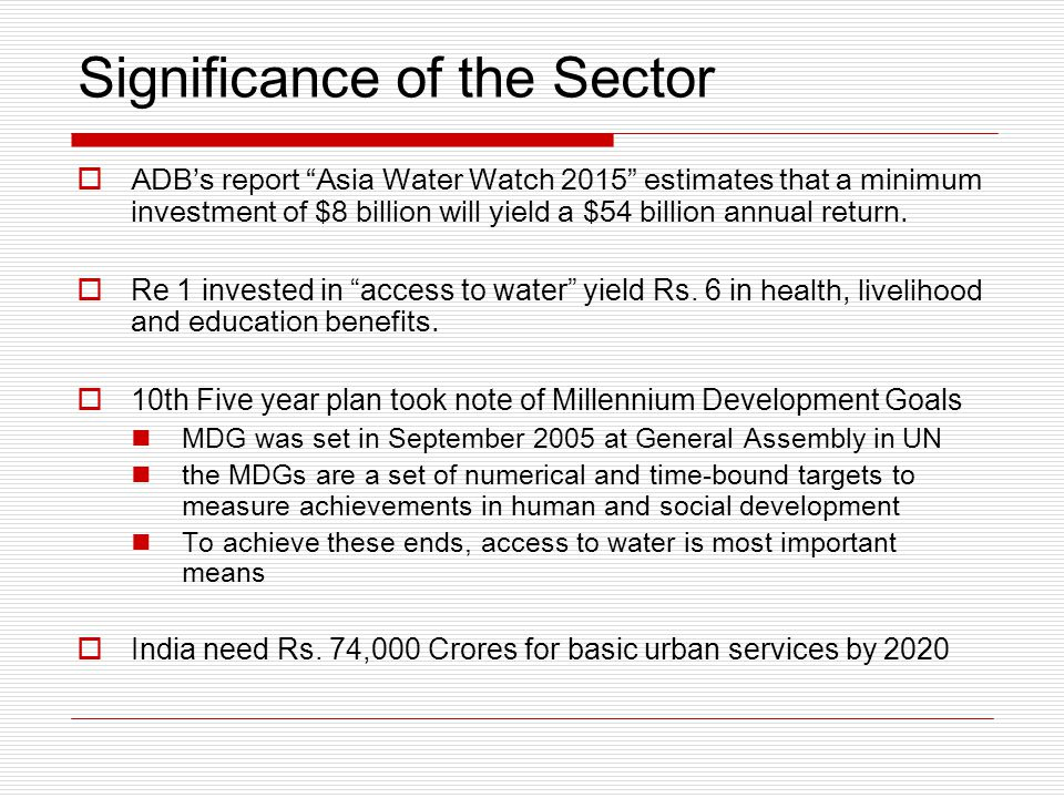 Significance of the Sector  ADB's report Asia Water Watch 2015 estimates that a minimum investment of $8 billion will yield a $54 billion annual return.
