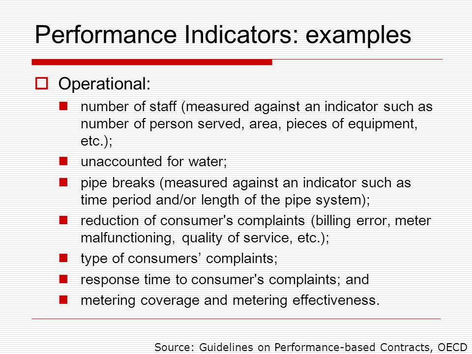 Performance Indicators: examples  Operational: number of staff (measured against an indicator such as number of person served, area, pieces of equipment, etc.); unaccounted for water; pipe breaks (measured against an indicator such as time period and/or length of the pipe system); reduction of consumer s complaints (billing error, meter malfunctioning, quality of service, etc.); type of consumers' complaints; response time to consumer s complaints; and metering coverage and metering effectiveness.