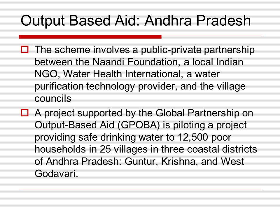 Output Based Aid: Andhra Pradesh  The scheme involves a public-private partnership between the Naandi Foundation, a local Indian NGO, Water Health International, a water purification technology provider, and the village councils  A project supported by the Global Partnership on Output-Based Aid (GPOBA) is piloting a project providing safe drinking water to 12,500 poor households in 25 villages in three coastal districts of Andhra Pradesh: Guntur, Krishna, and West Godavari.