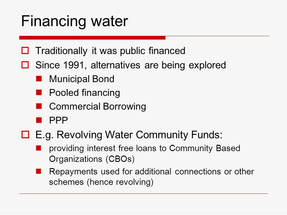 Financing water  Traditionally it was public financed  Since 1991, alternatives are being explored Municipal Bond Pooled financing Commercial Borrowing PPP  E.g.