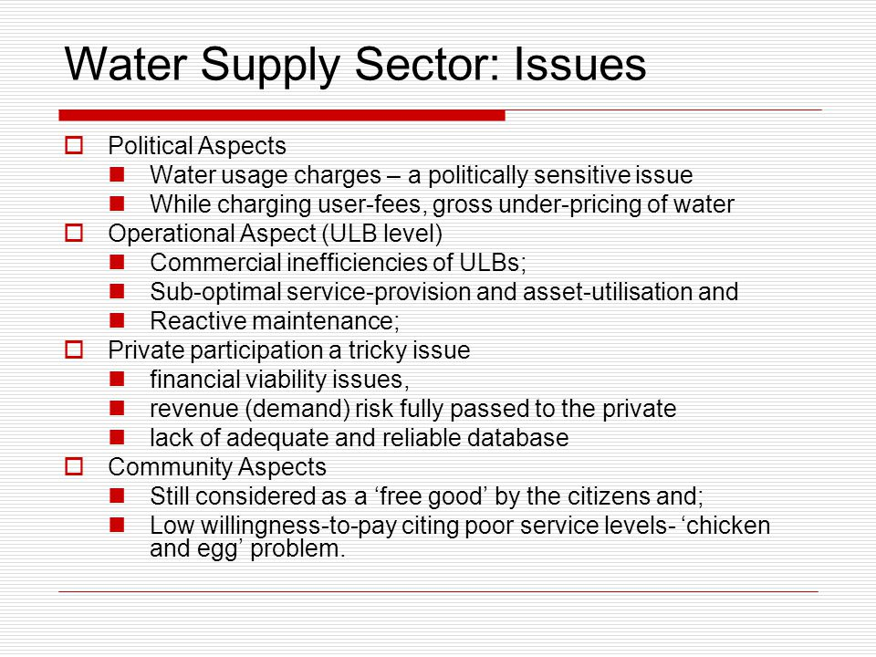 Water Supply Sector: Issues  Political Aspects Water usage charges – a politically sensitive issue While charging user-fees, gross under-pricing of water  Operational Aspect (ULB level) Commercial inefficiencies of ULBs; Sub-optimal service-provision and asset-utilisation and Reactive maintenance;  Private participation a tricky issue financial viability issues, revenue (demand) risk fully passed to the private lack of adequate and reliable database  Community Aspects Still considered as a 'free good' by the citizens and; Low willingness-to-pay citing poor service levels- 'chicken and egg' problem.