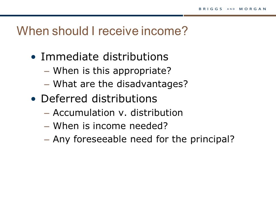 When should I receive income? Immediate distributions – When is this appropriate? – What are the disadvantages? Deferred distributions – Accumulation