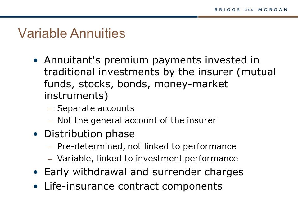 Variable Annuities Annuitant s premium payments invested in traditional investments by the insurer (mutual funds, stocks, bonds, money-market instruments) – Separate accounts – Not the general account of the insurer Distribution phase – Pre-determined, not linked to performance – Variable, linked to investment performance Early withdrawal and surrender charges Life-insurance contract components