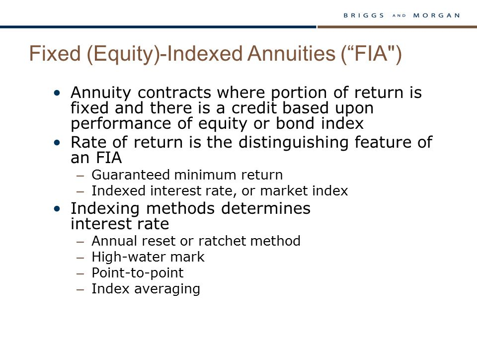 Fixed (Equity)-Indexed Annuities ( FIA ) Annuity contracts where portion of return is fixed and there is a credit based upon performance of equity or bond index Rate of return is the distinguishing feature of an FIA – Guaranteed minimum return – Indexed interest rate, or market index Indexing methods determines interest rate – Annual reset or ratchet method – High-water mark – Point-to-point – Index averaging