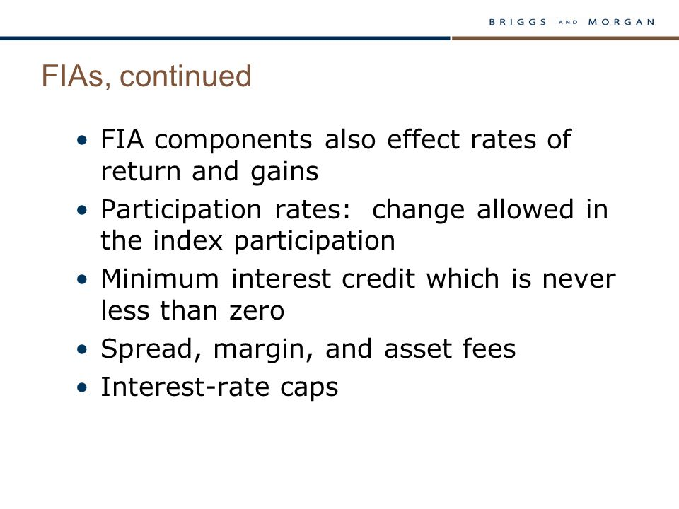 FIAs, continued FIA components also effect rates of return and gains Participation rates: change allowed in the index participation Minimum interest credit which is never less than zero Spread, margin, and asset fees Interest-rate caps