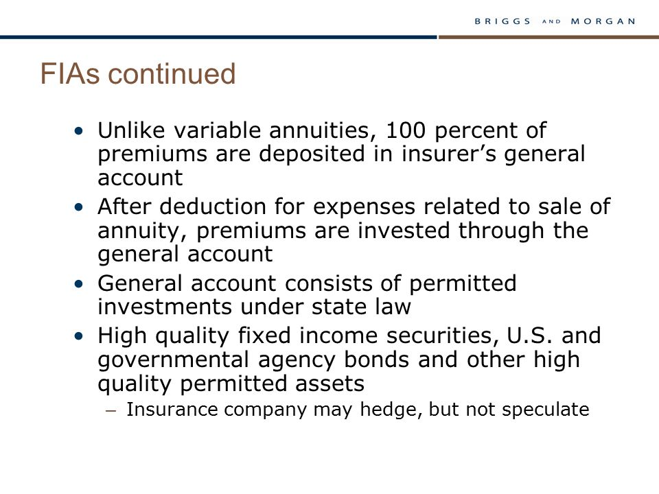 FIAs continued Unlike variable annuities, 100 percent of premiums are deposited in insurer's general account After deduction for expenses related to sale of annuity, premiums are invested through the general account General account consists of permitted investments under state law High quality fixed income securities, U.S.