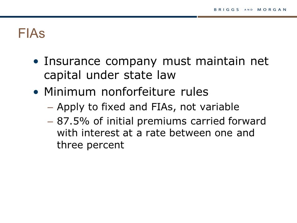 FIAs Insurance company must maintain net capital under state law Minimum nonforfeiture rules – Apply to fixed and FIAs, not variable – 87.5% of initial premiums carried forward with interest at a rate between one and three percent