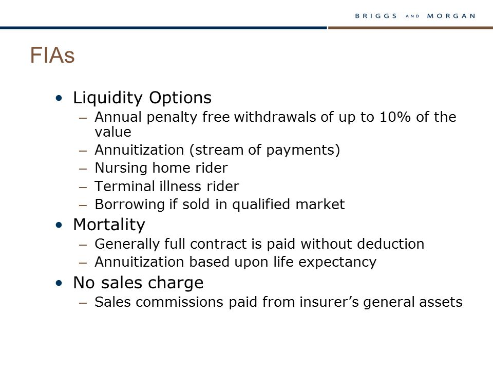 FIAs Liquidity Options – Annual penalty free withdrawals of up to 10% of the value – Annuitization (stream of payments) – Nursing home rider – Terminal illness rider – Borrowing if sold in qualified market Mortality – Generally full contract is paid without deduction – Annuitization based upon life expectancy No sales charge – Sales commissions paid from insurer's general assets