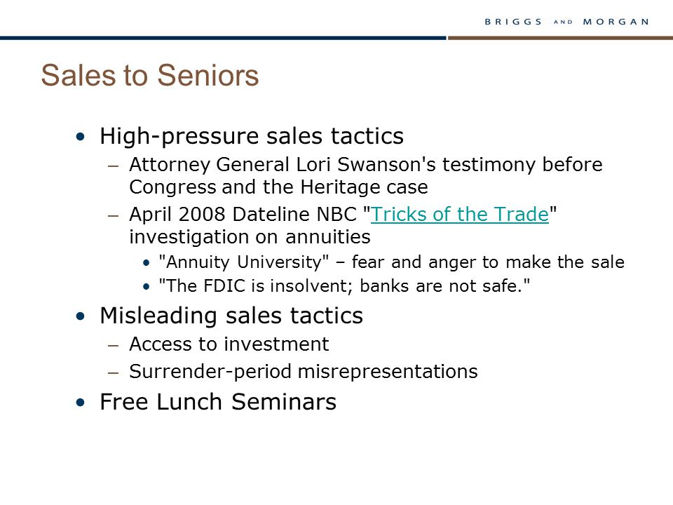Sales to Seniors High-pressure sales tactics – Attorney General Lori Swanson s testimony before Congress and the Heritage case – April 2008 Dateline NBC Tricks of the Trade investigation on annuitiesTricks of the Trade Annuity University – fear and anger to make the sale The FDIC is insolvent; banks are not safe. Misleading sales tactics – Access to investment – Surrender-period misrepresentations Free Lunch Seminars