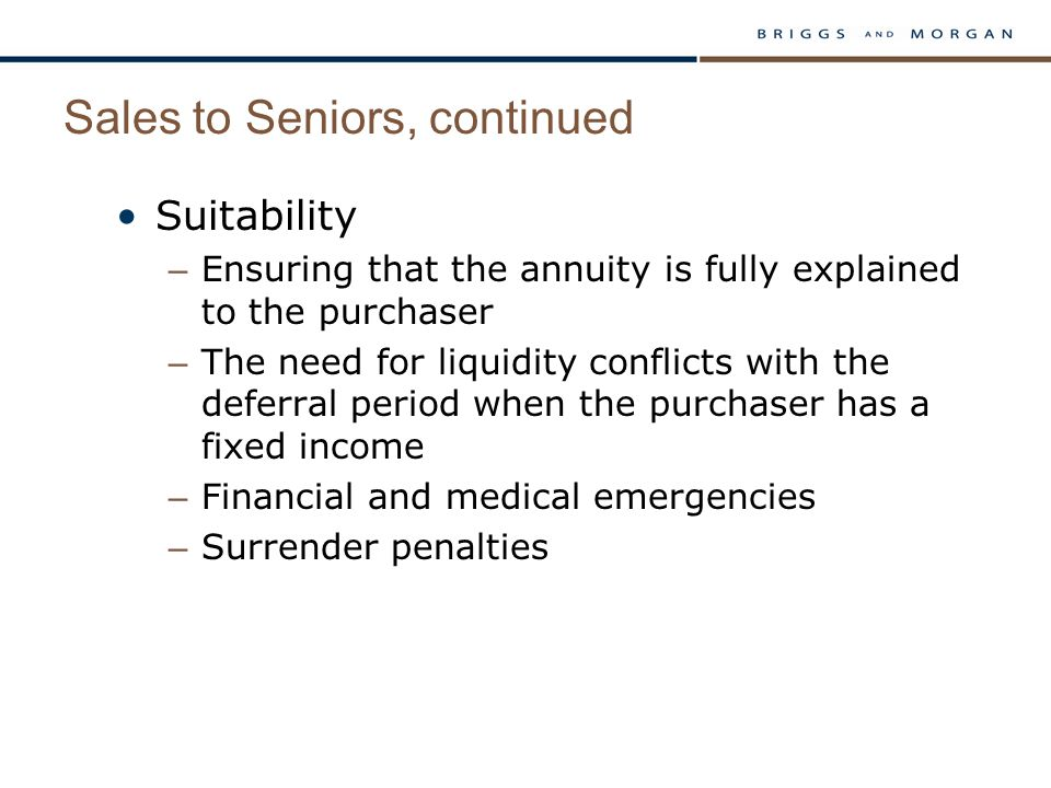 Sales to Seniors, continued Suitability – Ensuring that the annuity is fully explained to the purchaser – The need for liquidity conflicts with the deferral period when the purchaser has a fixed income – Financial and medical emergencies – Surrender penalties