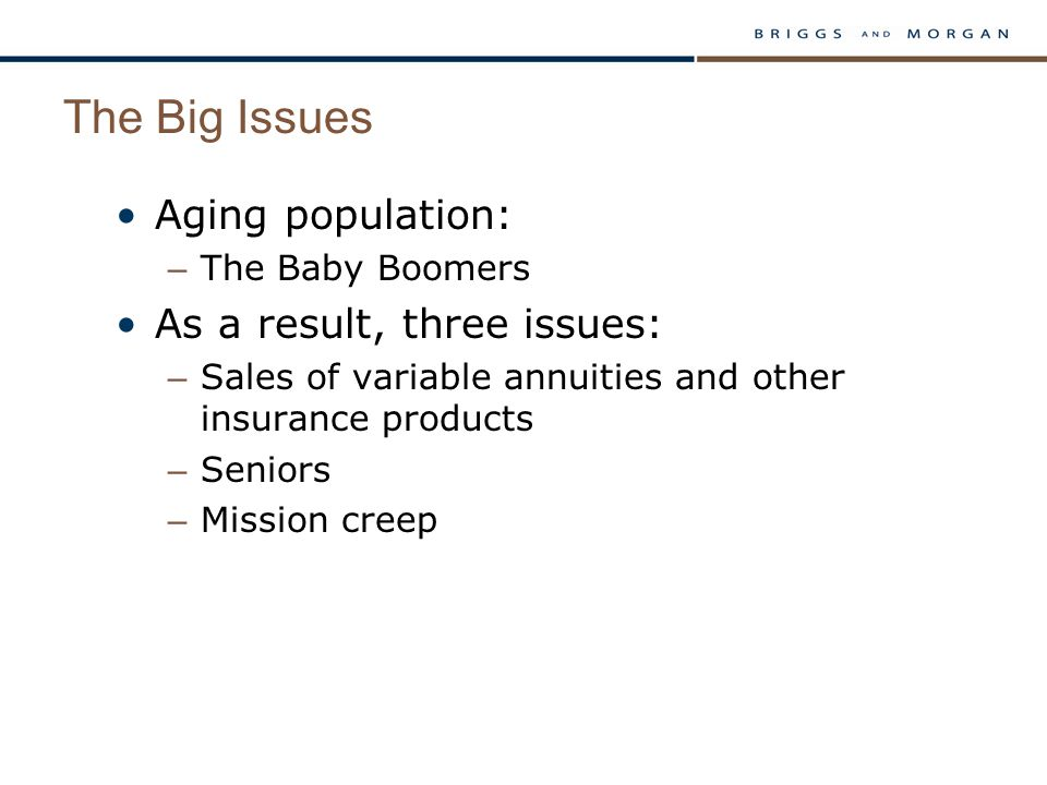 The Big Issues Aging population: – The Baby Boomers As a result, three issues: – Sales of variable annuities and other insurance products – Seniors –
