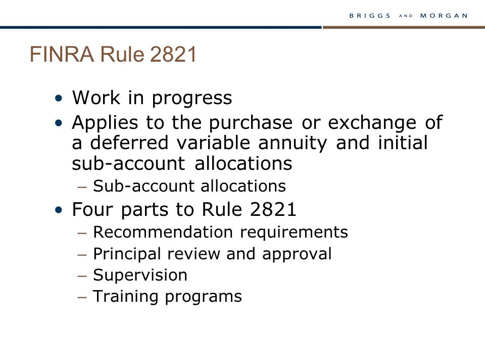 FINRA Rule 2821 Work in progress Applies to the purchase or exchange of a deferred variable annuity and initial sub-account allocations – Sub-account allocations Four parts to Rule 2821 – Recommendation requirements – Principal review and approval – Supervision – Training programs