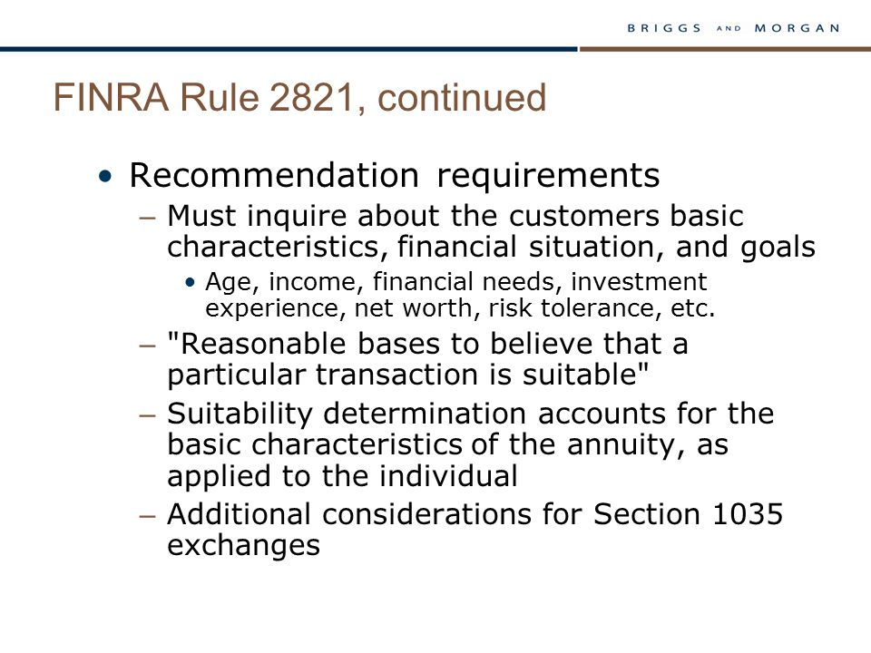 FINRA Rule 2821, continued Recommendation requirements – Must inquire about the customers basic characteristics, financial situation, and goals Age, i