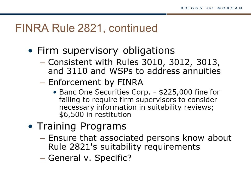 FINRA Rule 2821, continued Firm supervisory obligations – Consistent with Rules 3010, 3012, 3013, and 3110 and WSPs to address annuities – Enforcement