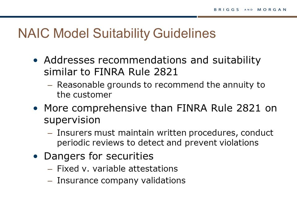 NAIC Model Suitability Guidelines Addresses recommendations and suitability similar to FINRA Rule 2821 – Reasonable grounds to recommend the annuity t
