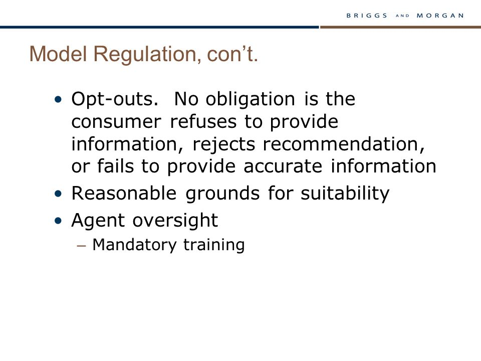 Model Regulation, con't. Opt-outs. No obligation is the consumer refuses to provide information, rejects recommendation, or fails to provide accurate