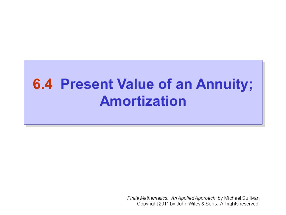 Finite Mathematics: An Applied Approach by Michael Sullivan Copyright 2011 by John Wiley & Sons. All rights reserved. 6.4 Present Value of an Annuity;