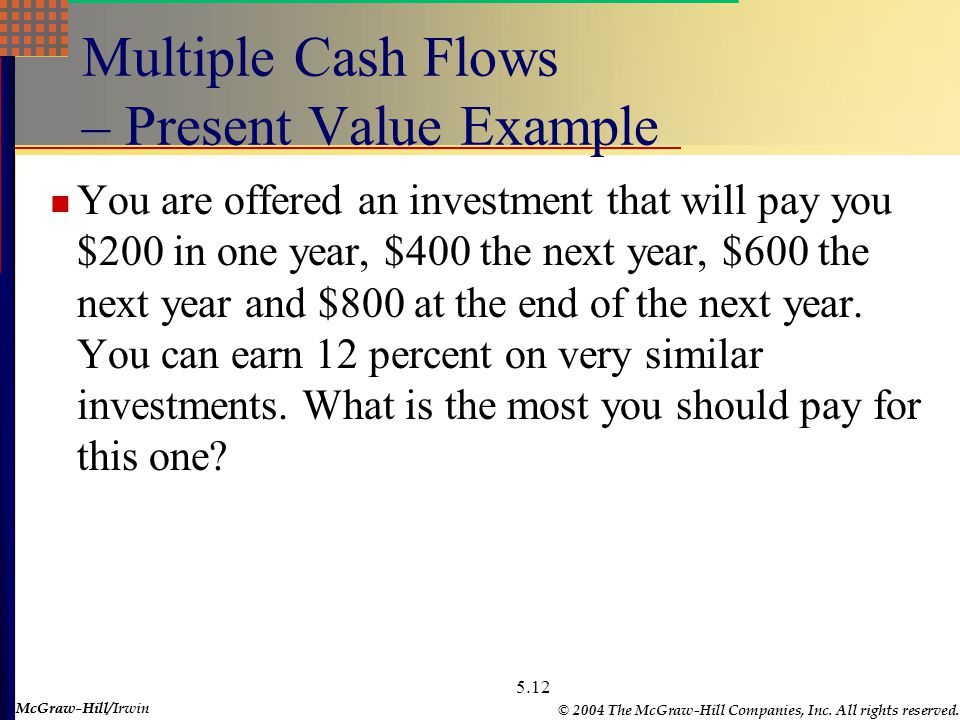 McGraw-Hill © 2004 The McGraw-Hill Companies, Inc. All rights reserved. McGraw-Hill/Irwin 5.12 Multiple Cash Flows – Present Value Example You are off