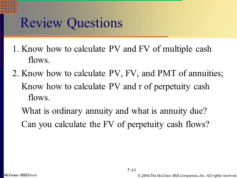 McGraw-Hill © 2004 The McGraw-Hill Companies, Inc. All rights reserved. McGraw-Hill/Irwin 5.44 Review Questions 1. Know how to calculate PV and FV of