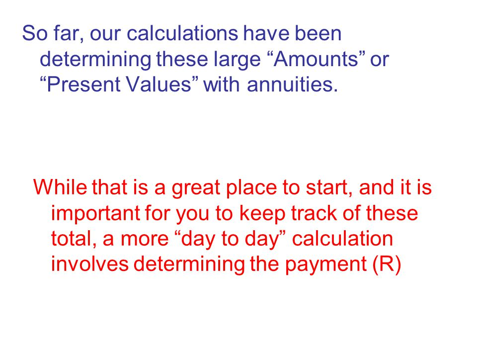 "So far, our calculations have been determining these large ""Amounts"" or ""Present Values"" with annuities. While that is a great place to start, and it"