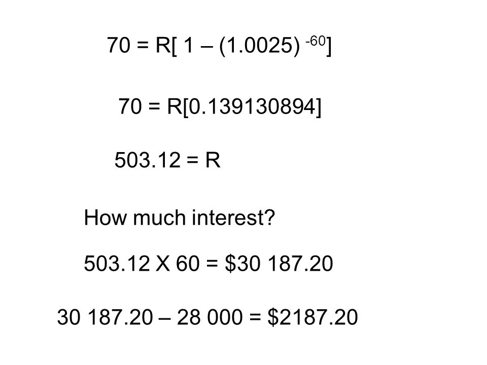 70 = R[ 1 – (1.0025) -60 ] 70 = R[0.139130894] 503.12 = R How much interest? 503.12 X 60 = $30 187.20 30 187.20 – 28 000 = $2187.20