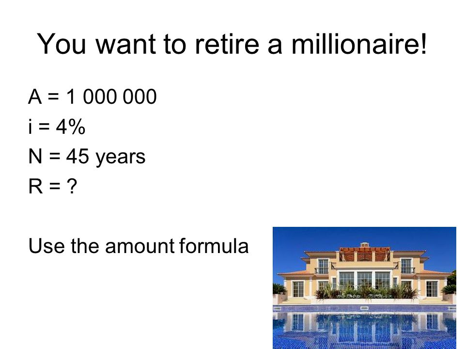 You want to retire a millionaire! A = 1 000 000 i = 4% N = 45 years R = ? Use the amount formula