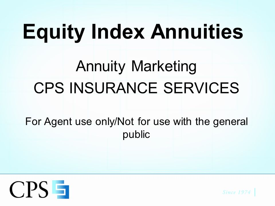 Equity Index Annuities Annuity Marketing CPS INSURANCE SERVICES For Agent use only/Not for use with the general public