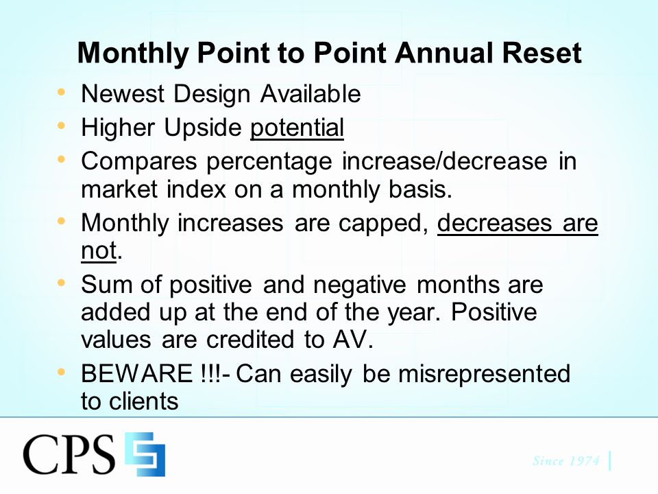 Monthly Point to Point Annual Reset Newest Design Available Higher Upside potential Compares percentage increase/decrease in market index on a monthly basis.