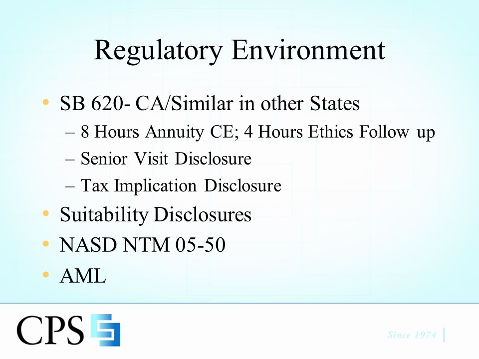 Regulatory Environment SB 620- CA/Similar in other States –8 Hours Annuity CE; 4 Hours Ethics Follow up –Senior Visit Disclosure –Tax Implication Disclosure Suitability Disclosures NASD NTM 05-50 AML