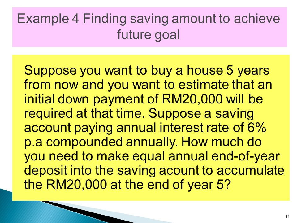 11 Example 4 Finding saving amount to achieve future goal Suppose you want to buy a house 5 years from now and you want to estimate that an initial down payment of RM20,000 will be required at that time.