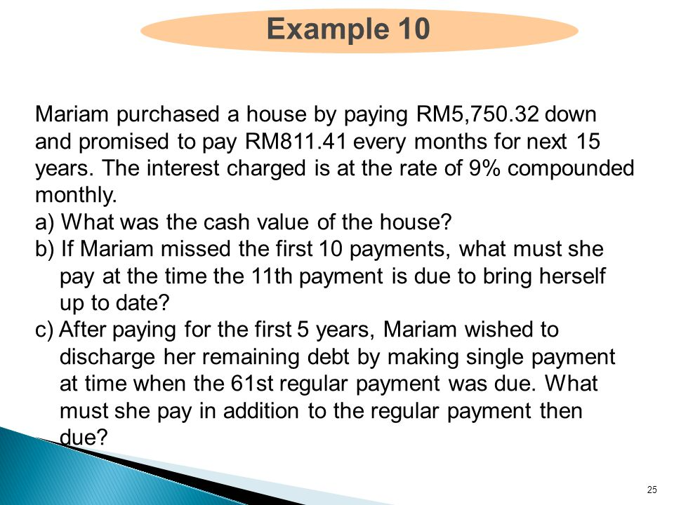 25 Example 10 Mariam purchased a house by paying RM5,750.32 down and promised to pay RM811.41 every months for next 15 years.