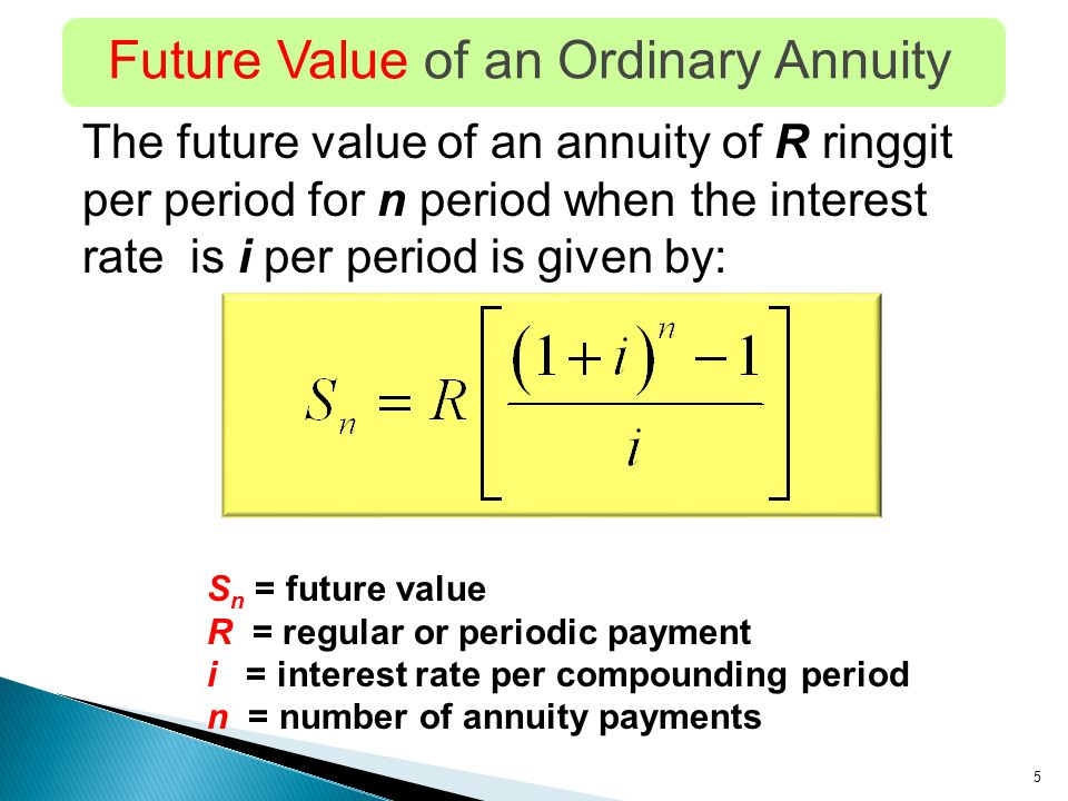 5 Future Value of an Ordinary Annuity The future value of an annuity of R ringgit per period for n period when the interest rate is i per period is given by: S n = future value R = regular or periodic payment i = interest rate per compounding period n = number of annuity payments