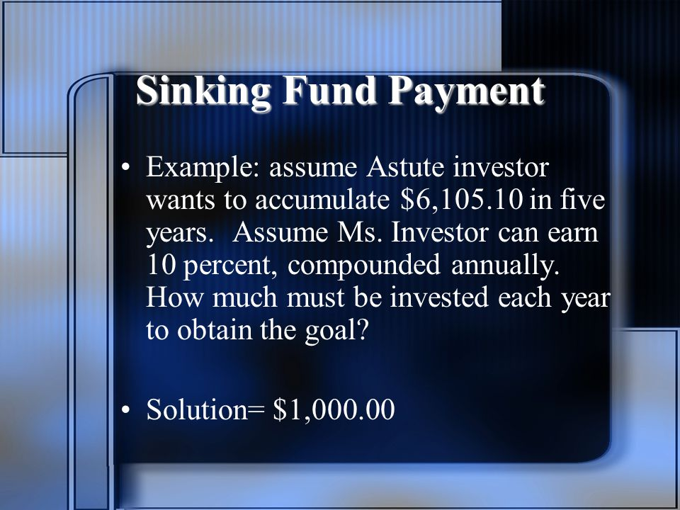 Sinking Fund Payment Example: assume Astute investor wants to accumulate $6,105.10 in five years.