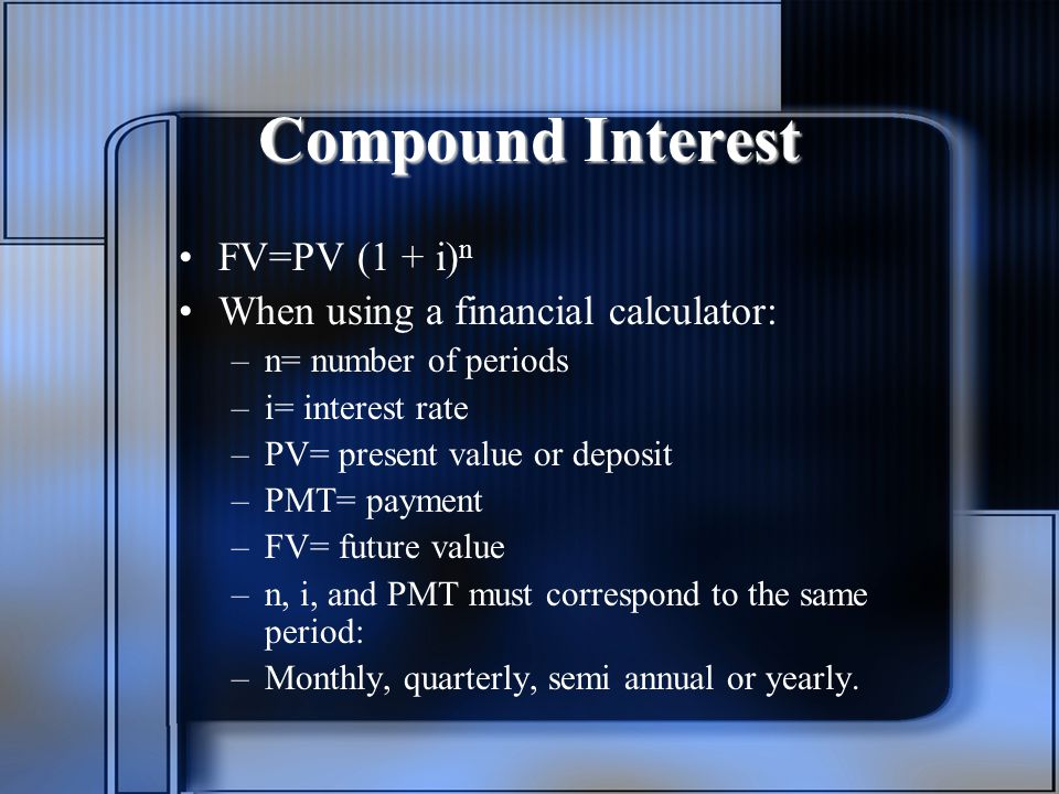 Compound Interest FV=PV (1 + i) n When using a financial calculator: –n= number of periods –i= interest rate –PV= present value or deposit –PMT= payment –FV= future value –n, i, and PMT must correspond to the same period: –Monthly, quarterly, semi annual or yearly.